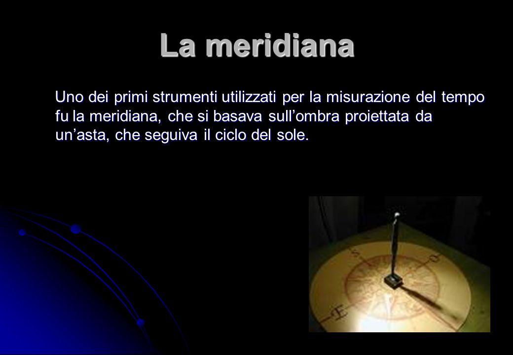 Uno dei primi strumenti utilizzati per la misurazione del tempo fu la meridiana, che si basava sullombra proiettata da unasta, che seguiva il ciclo de