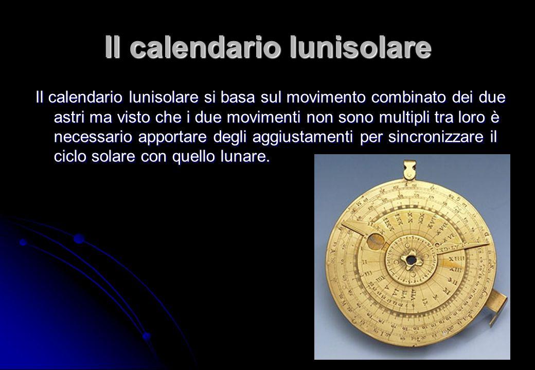 Il calendario lunisolare Il calendario lunisolare si basa sul movimento combinato dei due astri ma visto che i due movimenti non sono multipli tra lor