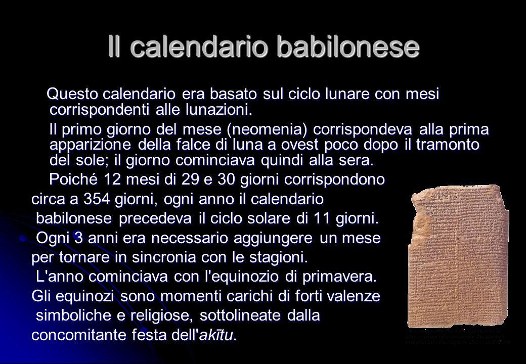 Il calendario babilonese Questo calendario era basato sul ciclo lunare con mesi corrispondenti alle lunazioni. Il primo giorno del mese (neomenia) cor