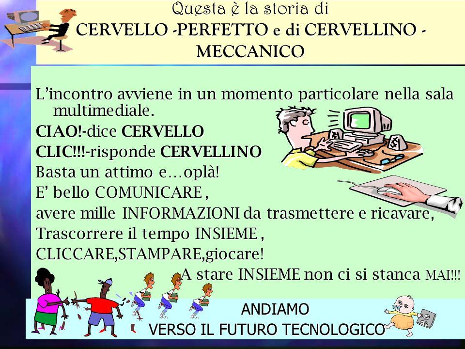 Questa è la storia di CERVELLO -PERFETTO e di CERVELLINO - MECCANICO ANDIAMO ANDIAMO VERSO IL FUTURO TECNOLOGICO VERSO IL FUTURO TECNOLOGICO Lincontro