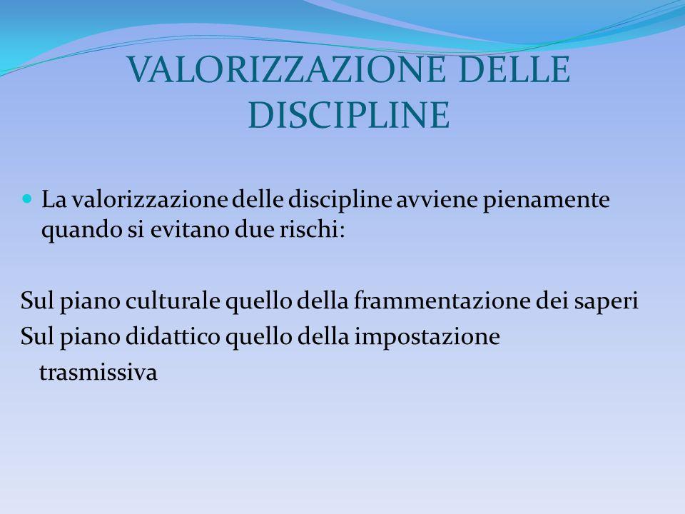 VALORIZZAZIONE DELLE DISCIPLINE La valorizzazione delle discipline avviene pienamente quando si evitano due rischi: Sul piano culturale quello della f