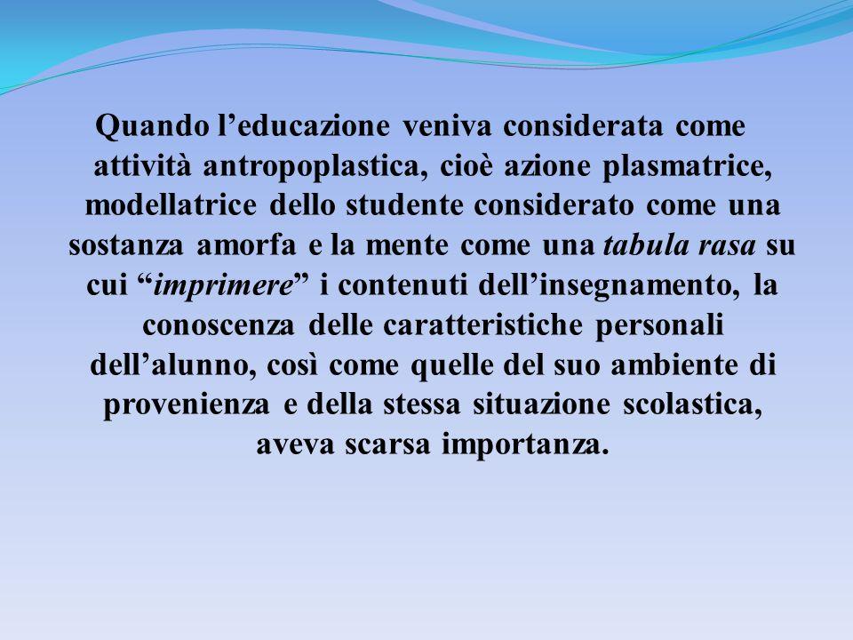 Quando leducazione veniva considerata come attività antropoplastica, cioè azione plasmatrice, modellatrice dello studente considerato come una sostanz