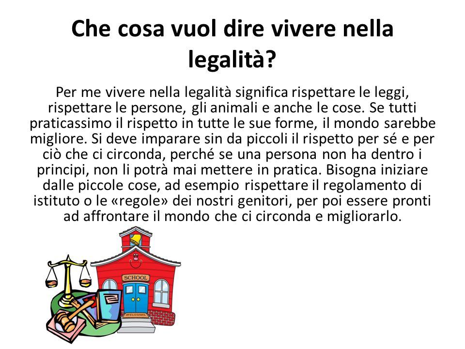 Che cosa vuol dire vivere nella legalità? Per me vivere nella legalità significa rispettare le leggi, rispettare le persone, gli animali e anche le co