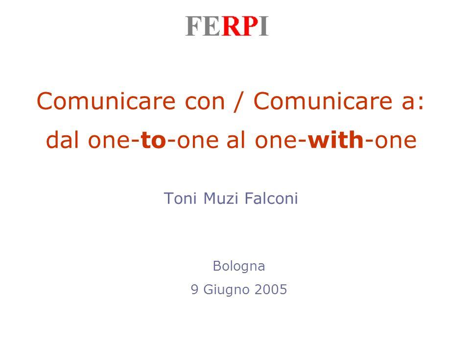 Comunicare con / Comunicare a: dal one-to-one al one-with-one Toni Muzi Falconi Bologna 9 Giugno 2005