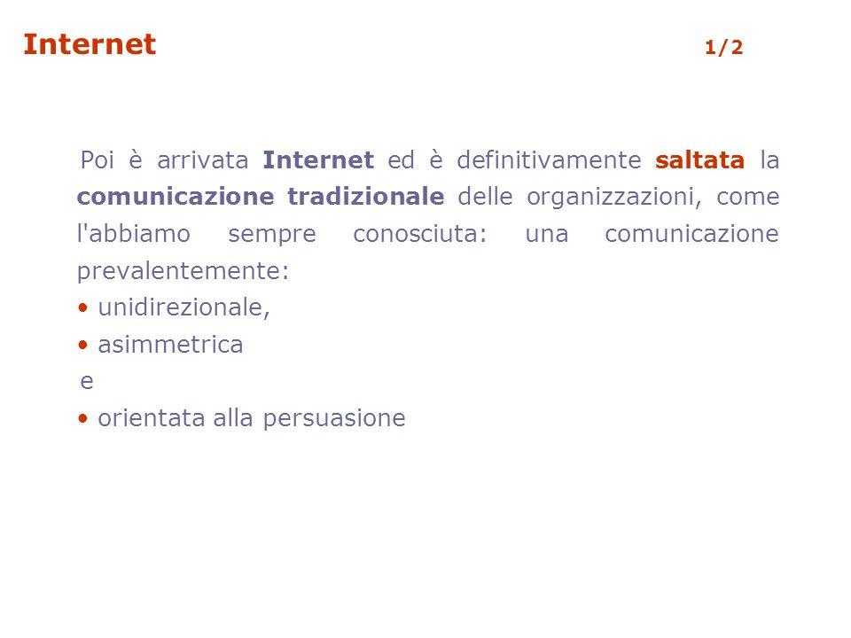 Internet 1/2 Poi è arrivata Internet ed è definitivamente saltata la comunicazione tradizionale delle organizzazioni, come l abbiamo sempre conosciuta: una comunicazione prevalentemente: unidirezionale, asimmetrica e orientata alla persuasione
