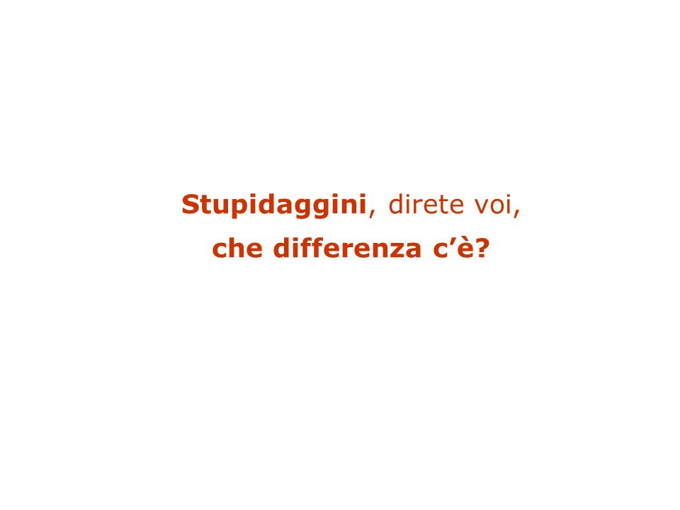 Stupidaggini, direte voi, che differenza cè