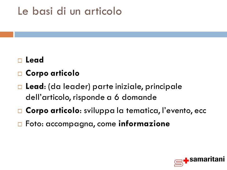 Le basi di un articolo Lead Corpo articolo Lead: (da leader) parte iniziale, principale dellarticolo, risponde a 6 domande Corpo articolo: sviluppa la tematica, levento, ecc Foto: accompagna, come informazione