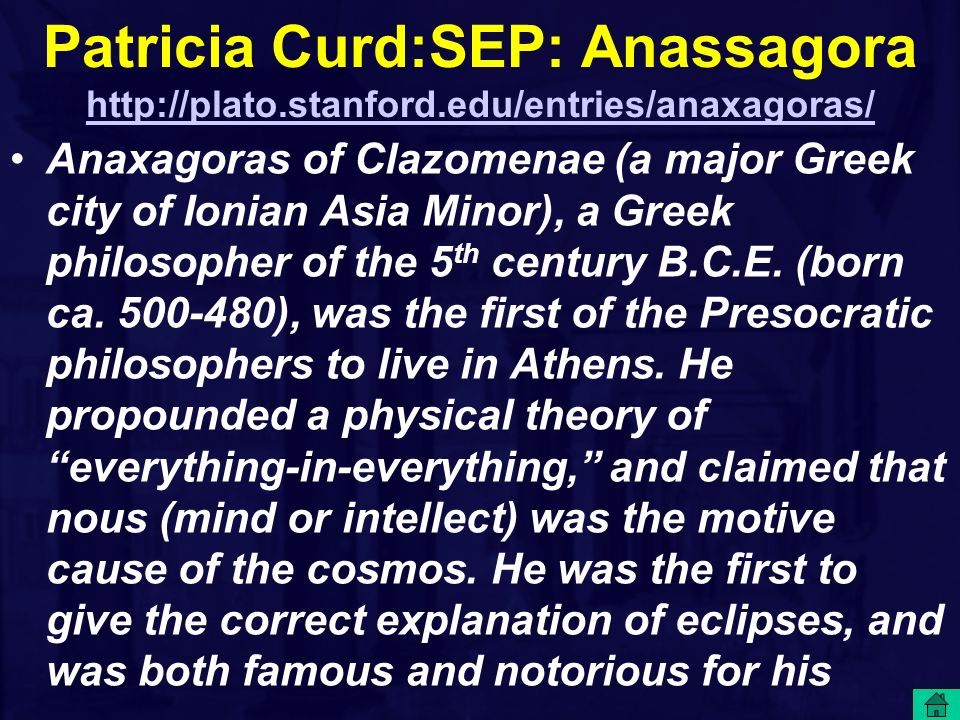 Patricia Curd:SEP: Anassagora http://plato.stanford.edu/entries/anaxagoras/ http://plato.stanford.edu/entries/anaxagoras/ Anaxagoras of Clazomenae (a