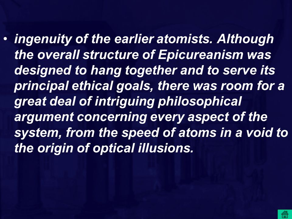 ingenuity of the earlier atomists. Although the overall structure of Epicureanism was designed to hang together and to serve its principal ethical goa