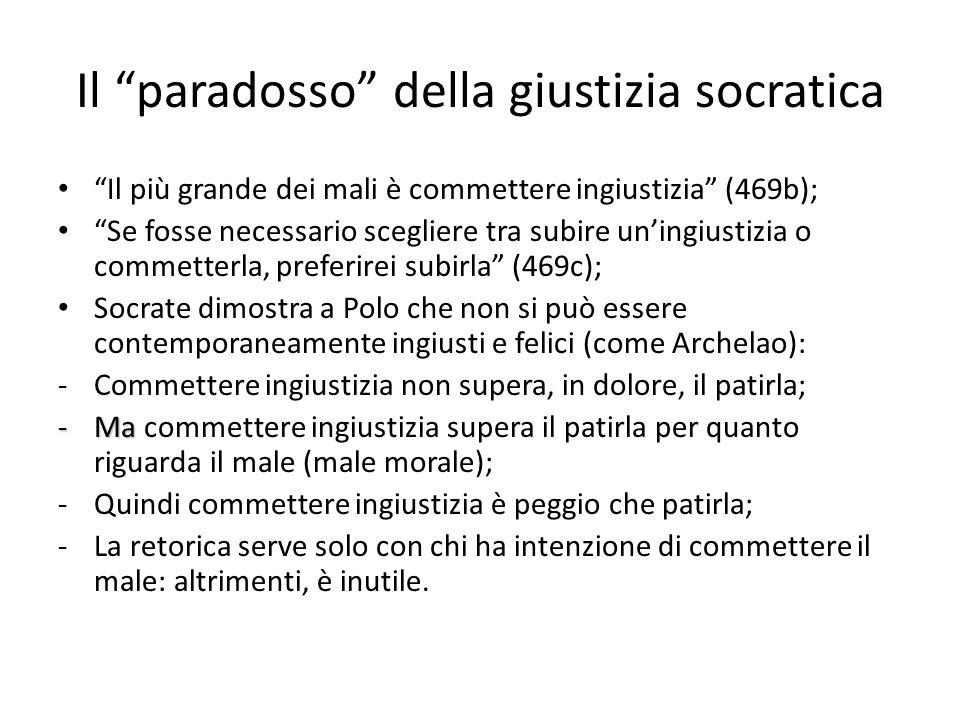Il paradosso della giustizia socratica Il più grande dei mali è commettere ingiustizia (469b); Se fosse necessario scegliere tra subire uningiustizia