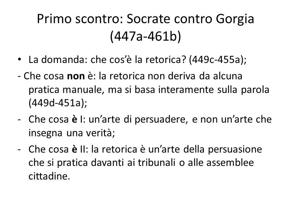 Primo scontro: Socrate contro Gorgia (447a-461b) La domanda: che cosè la retorica? (449c-455a); - Che cosa non è: la retorica non deriva da alcuna pra