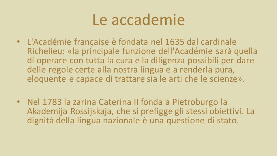 Le accademie L Académie française è fondata nel 1635 dal cardinale Richelieu: «la principale funzione dell Académie sarà quella di operare con tutta la cura e la diligenza possibili per dare delle regole certe alla nostra lingua e a renderla pura, eloquente e capace di trattare sia le arti che le scienze».