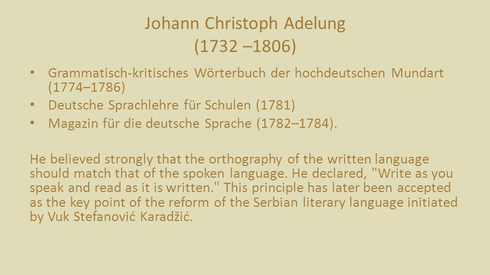 Johann Christoph Adelung (1732 –1806) Grammatisch-kritisches Wörterbuch der hochdeutschen Mundart (1774–1786) Deutsche Sprachlehre für Schulen (1781) Magazin für die deutsche Sprache (1782–1784).
