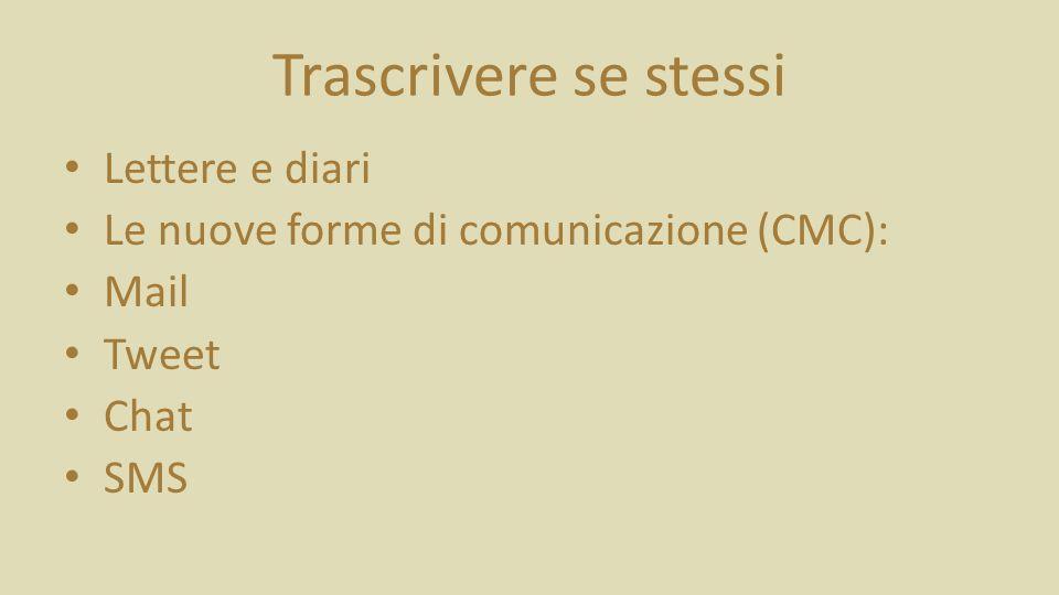 Trascrivere se stessi Lettere e diari Le nuove forme di comunicazione (CMC): Mail Tweet Chat SMS