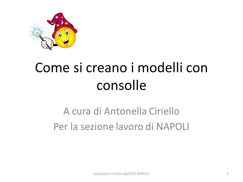 Come si creano i modelli con consolle A cura di Antonella Ciriello Per la sezione lavoro di NAPOLI 1antonella ciriello LAVORO NAPOLI