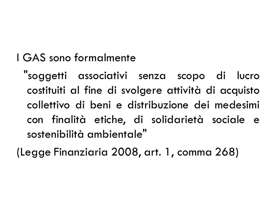 I GAS sono formalmente soggetti associativi senza scopo di lucro costituiti al fine di svolgere attività di acquisto collettivo di beni e distribuzione dei medesimi con finalità etiche, di solidarietà sociale e sostenibilità ambientale (Legge Finanziaria 2008, art.