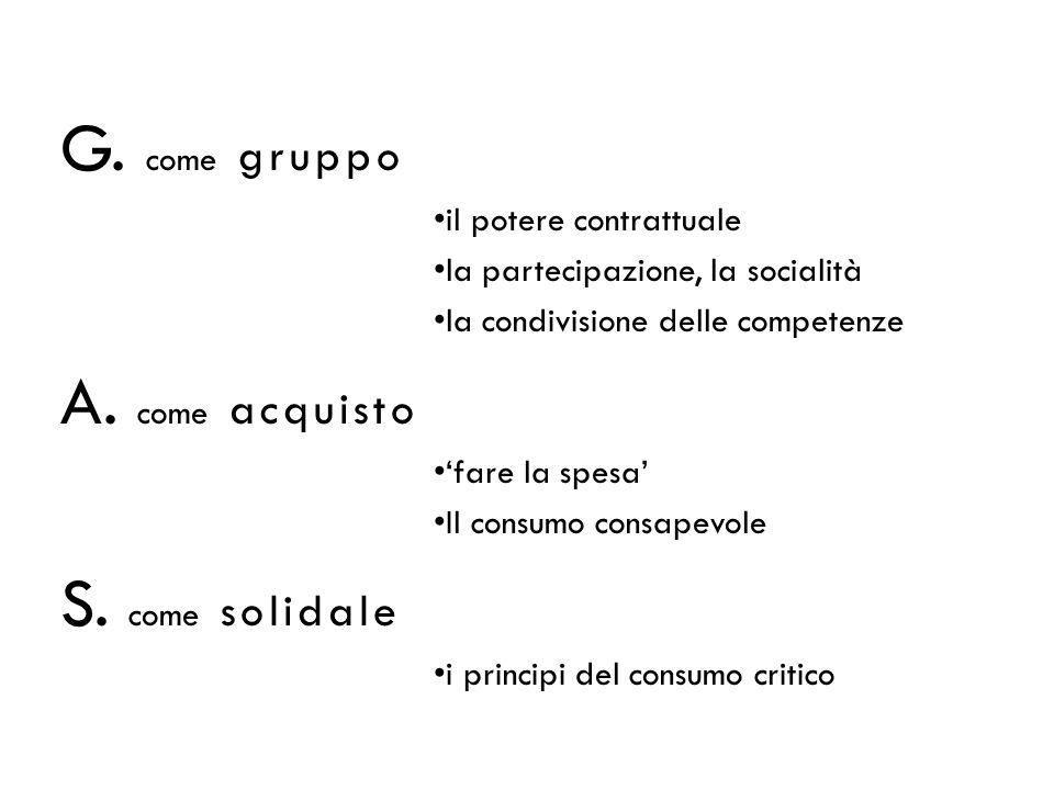G. come gruppo il potere contrattuale la partecipazione, la socialità la condivisione delle competenze A. come acquisto fare la spesa Il consumo consa