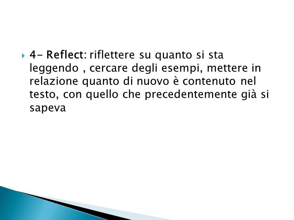 4- Reflect: riflettere su quanto si sta leggendo, cercare degli esempi, mettere in relazione quanto di nuovo è contenuto nel testo, con quello che pre