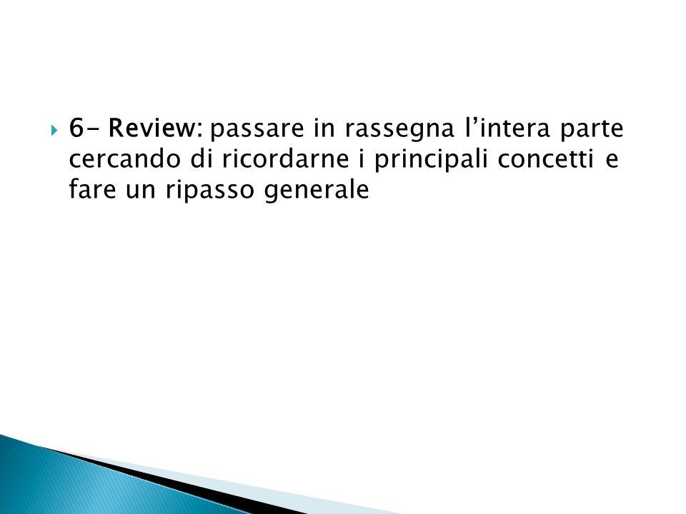 6- Review: passare in rassegna lintera parte cercando di ricordarne i principali concetti e fare un ripasso generale