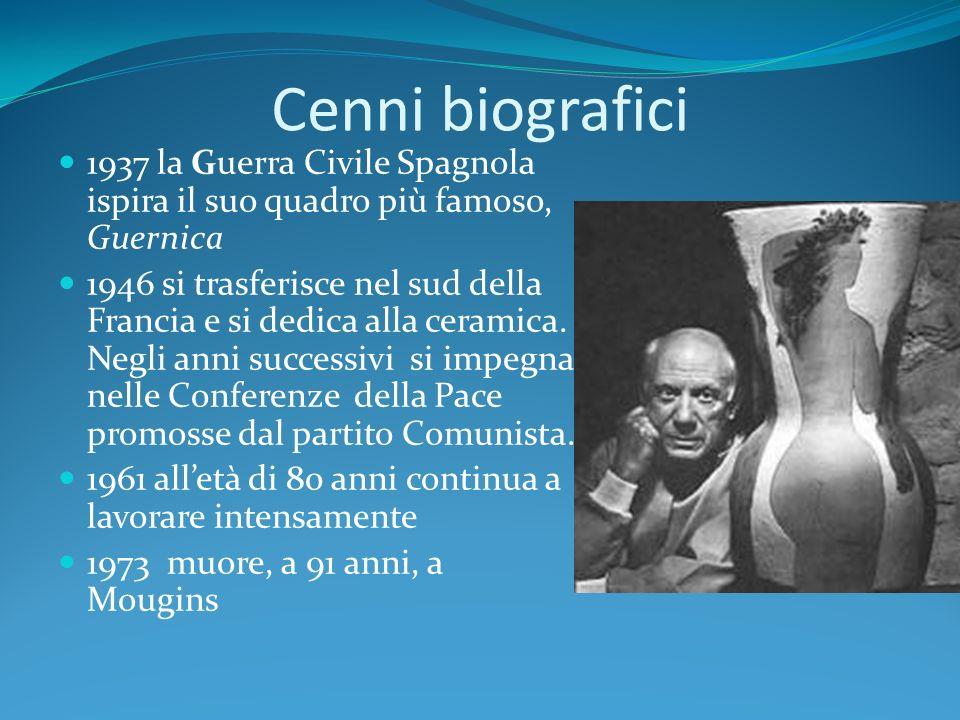 Cenni biografici 1937 la Guerra Civile Spagnola ispira il suo quadro più famoso, Guernica 1946 si trasferisce nel sud della Francia e si dedica alla c