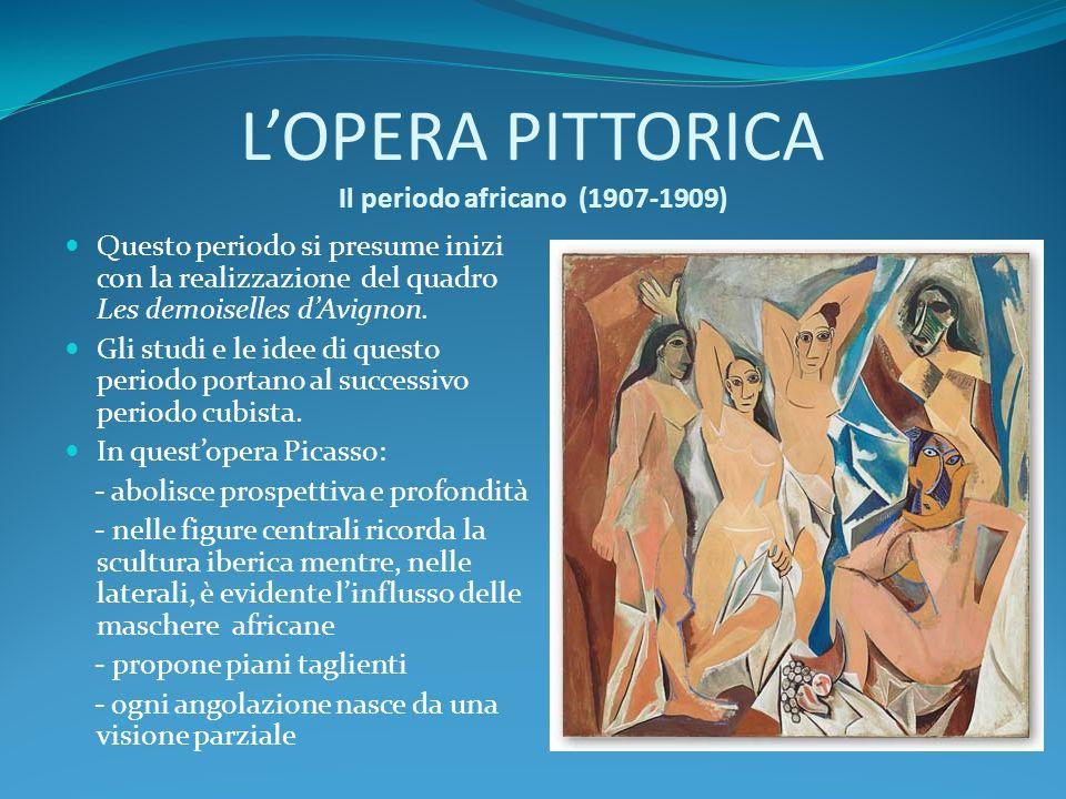 LOPERA PITTORICA Il periodo africano (1907-1909) Questo periodo si presume inizi con la realizzazione del quadro Les demoiselles dAvignon. Gli studi e