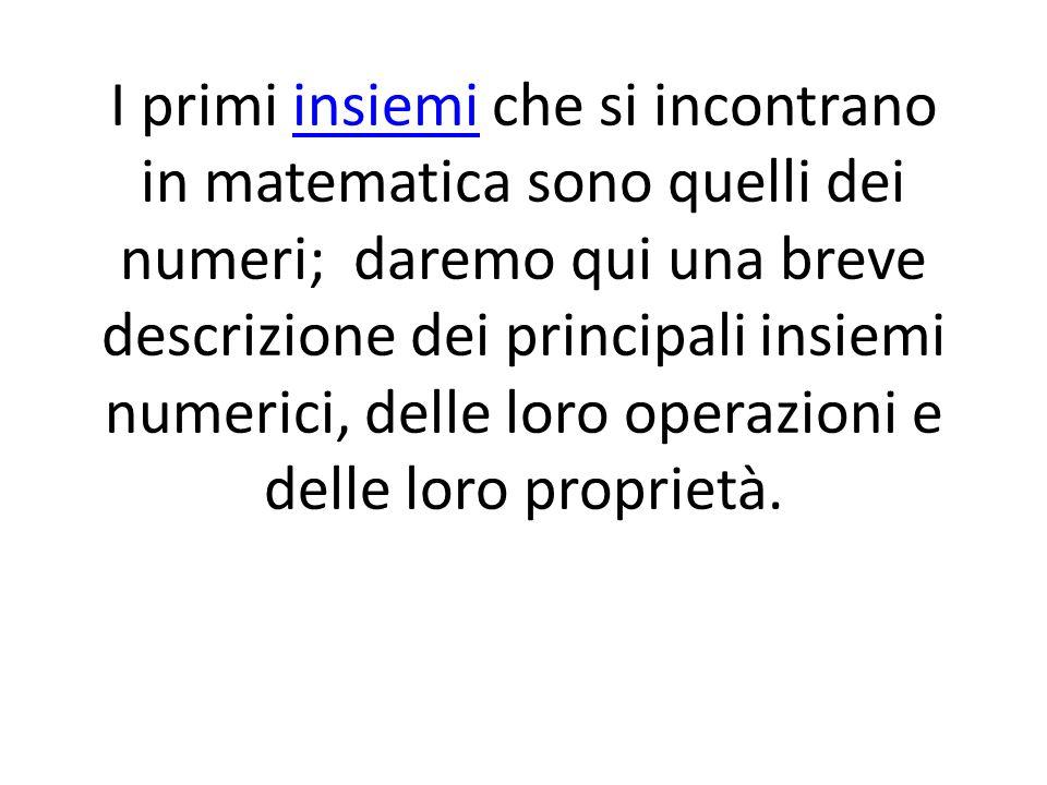 I primi insiemi che si incontrano in matematica sono quelli dei numeri; daremo qui una breve descrizione dei principali insiemi numerici, delle loro operazioni e delle loro proprietà.insiemi