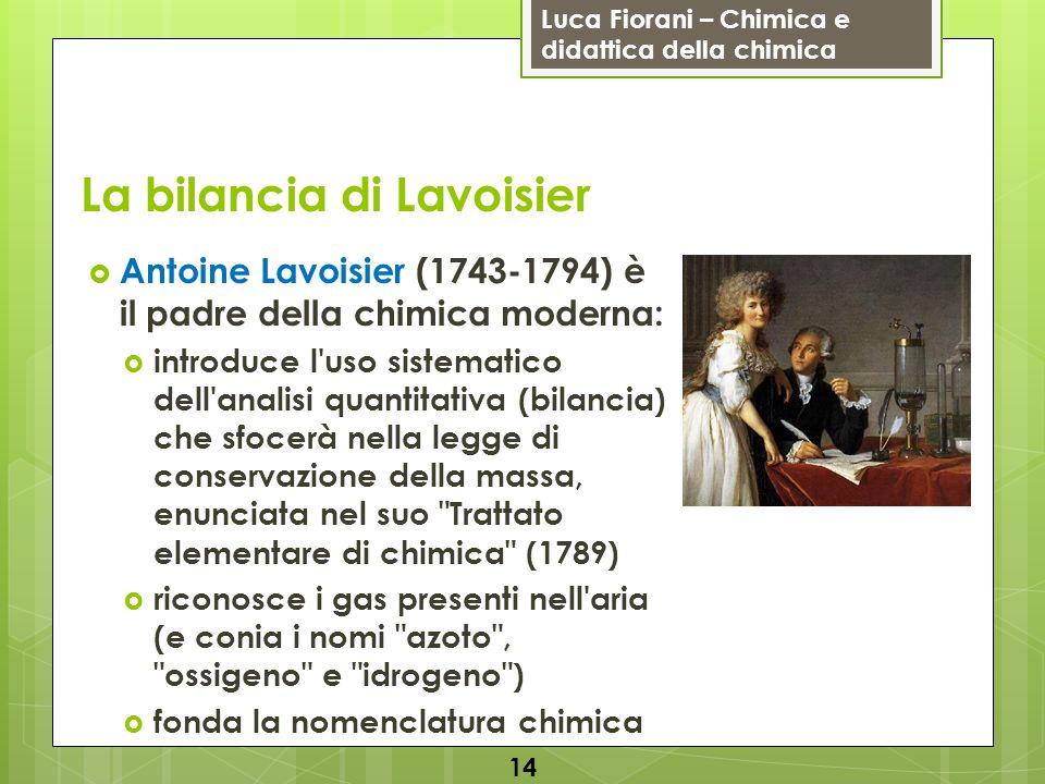 Luca Fiorani – Chimica e didattica della chimica La bilancia di Lavoisier Antoine Lavoisier (1743-1794) è il padre della chimica moderna: introduce l'