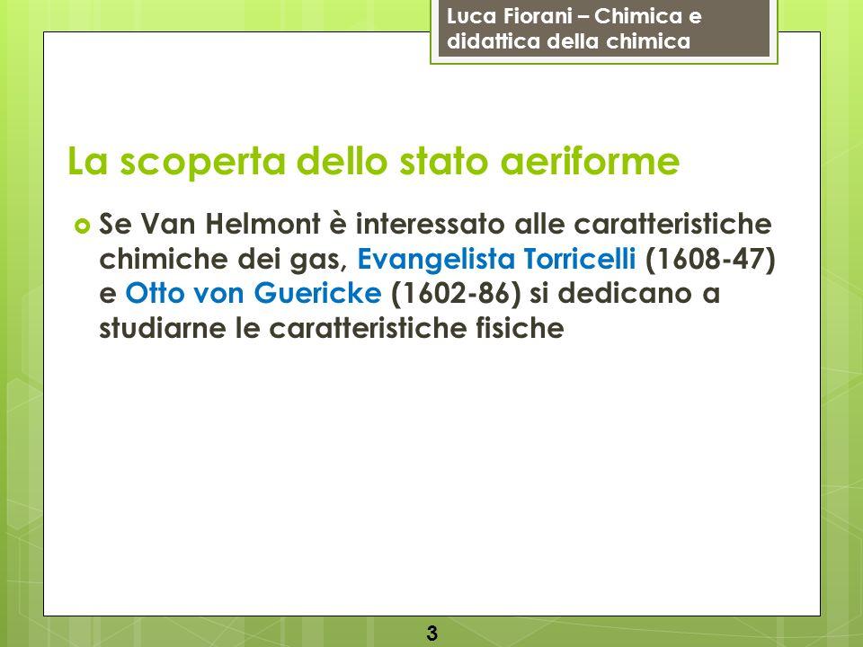 Luca Fiorani – Chimica e didattica della chimica La scoperta dello stato aeriforme Se Van Helmont è interessato alle caratteristiche chimiche dei gas,