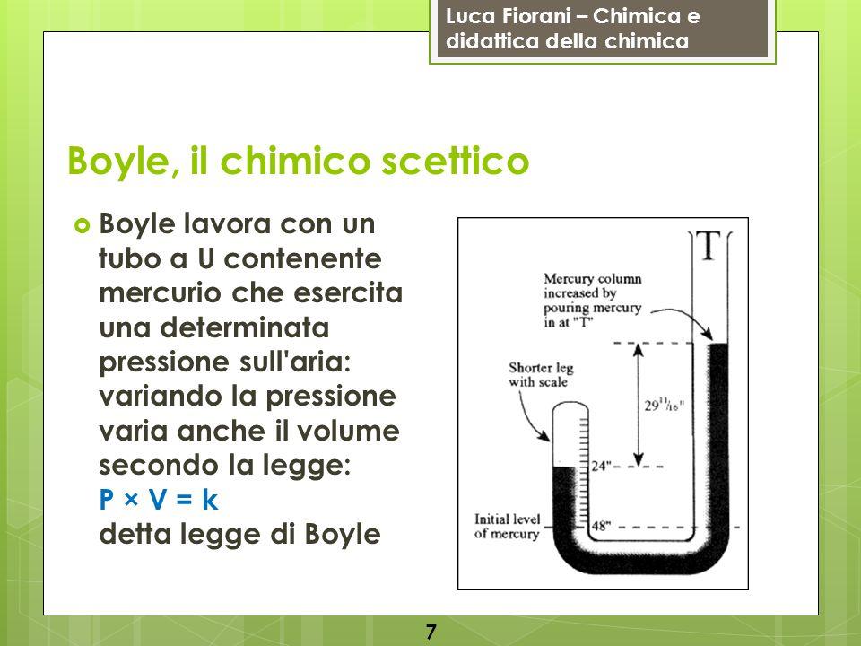 Luca Fiorani – Chimica e didattica della chimica Boyle, il chimico scettico Edme Mariotte (1635-84) scopre autonomamente la stessa legge (per questo detta anche legge di Boyle-Mariotte) Gli studi di Boyle sono importanti perché: è forse la prima volta che i chimici cercano di dare una forma matematica e una misura quantitativa a quello che sperimentano le sue osservazioni contribuiscono alla diffusione della teoria atomica (Boyle ipotizza che i gas siano costituiti da particelle infinitesime chi si avvicinano e si allontanano) 8