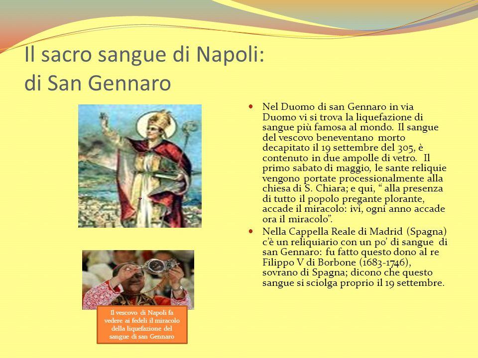 Il sacro sangue di Napoli: di San Gennaro Nel Duomo di san Gennaro in via Duomo vi si trova la liquefazione di sangue più famosa al mondo. Il sangue d