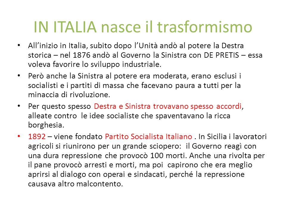 IN ITALIA nasce il trasformismo Allinizio in Italia, subito dopo lUnità andò al potere la Destra storica – nel 1876 andò al Governo la Sinistra con DE