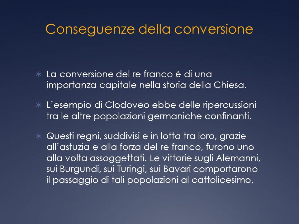 Conseguenze della conversione La conversione del re franco è di una importanza capitale nella storia della Chiesa.