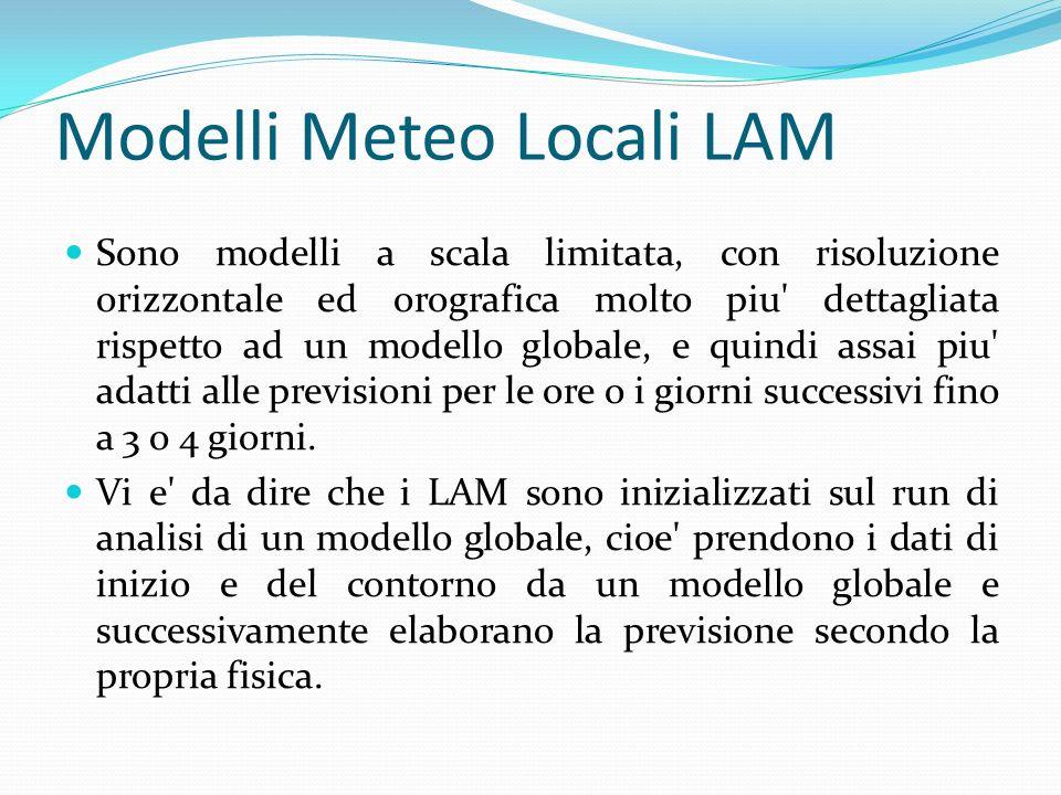 Modelli Meteo Locali LAM Sono modelli a scala limitata, con risoluzione orizzontale ed orografica molto piu dettagliata rispetto ad un modello globale, e quindi assai piu adatti alle previsioni per le ore o i giorni successivi fino a 3 o 4 giorni.