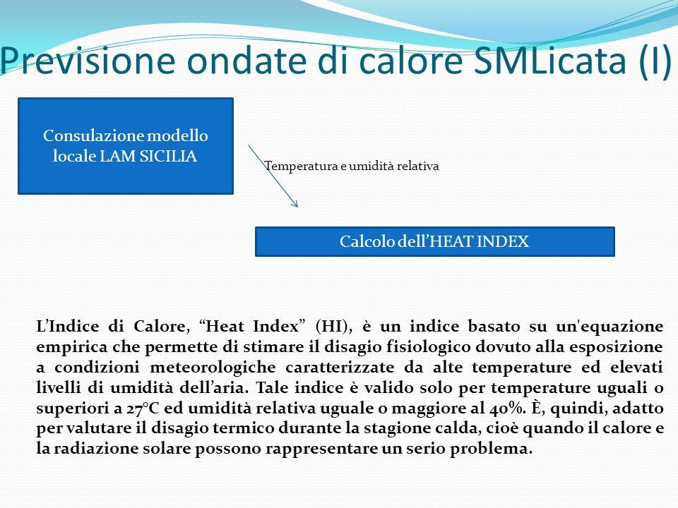 Previsione ondate di calore SMLicata (I) Consulazione modello locale LAM SICILIA Temperatura e umidità relativa Calcolo dellHEAT INDEX LIndice di Calore, Heat Index (HI), è un indice basato su un equazione empirica che permette di stimare il disagio fisiologico dovuto alla esposizione a condizioni meteorologiche caratterizzate da alte temperature ed elevati livelli di umidità dellaria.