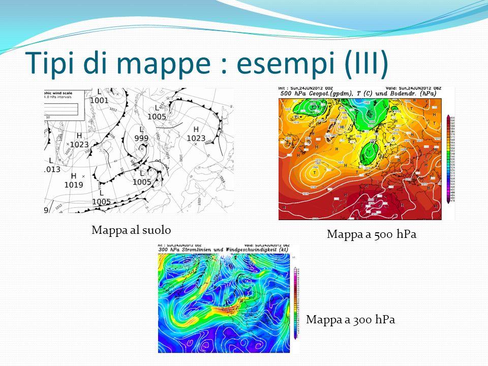 Tipi di mappe : esempi (III) Mappa al suolo Mappa a 500 hPa Mappa a 300 hPa