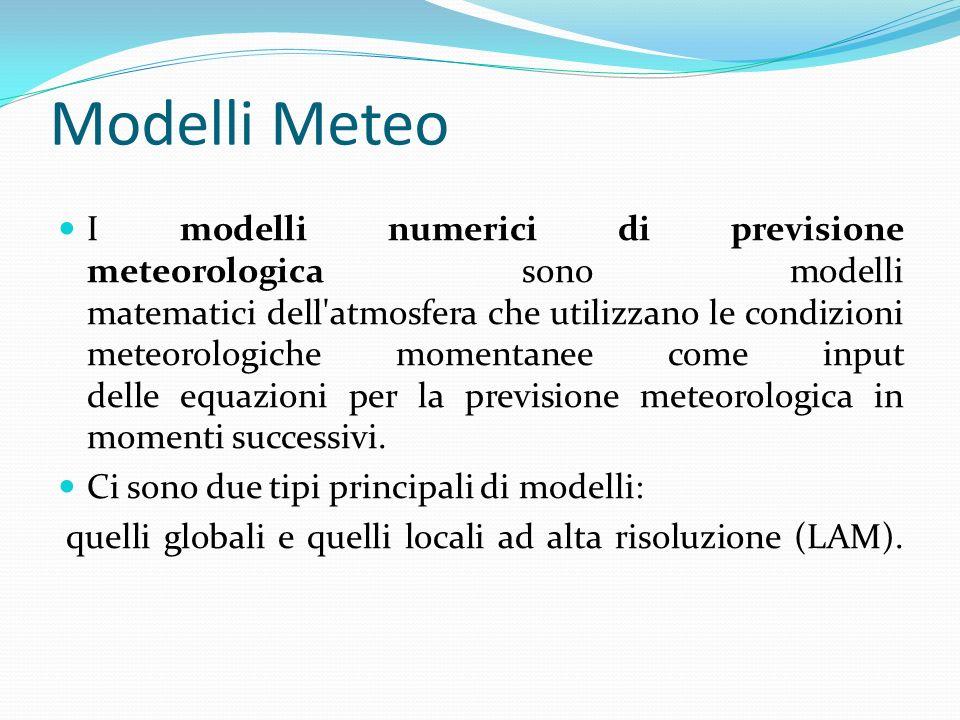 Modelli Meteo I modelli numerici di previsione meteorologica sono modelli matematici dell atmosfera che utilizzano le condizioni meteorologiche momentanee come input delle equazioni per la previsione meteorologica in momenti successivi.