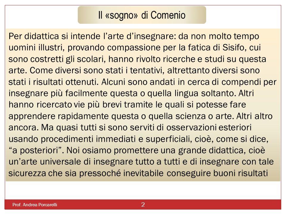 Prof. Andrea Porcarelli 2 Il «sogno» di Comenio Per didattica si intende larte dinsegnare: da non molto tempo uomini illustri, provando compassione pe