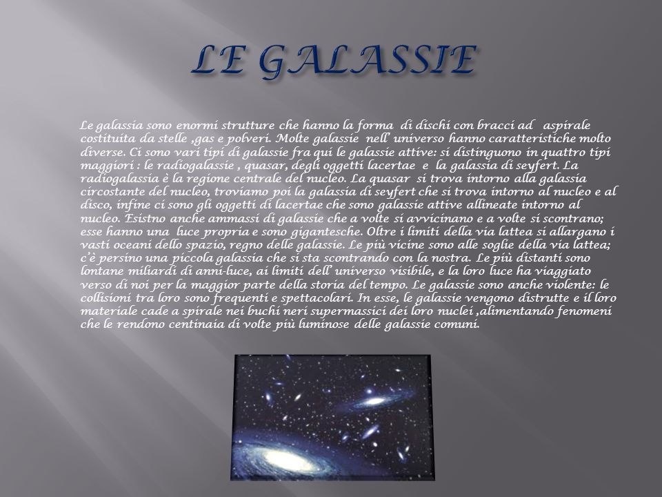 Le galassia sono enormi strutture che hanno la forma di dischi con bracci ad aspirale costituita da stelle,gas e polveri. Molte galassie nell universo
