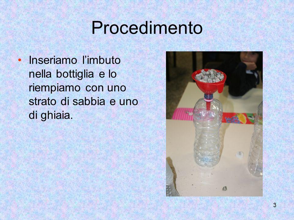 3 Procedimento Inseriamo limbuto nella bottiglia e lo riempiamo con uno strato di sabbia e uno di ghiaia.