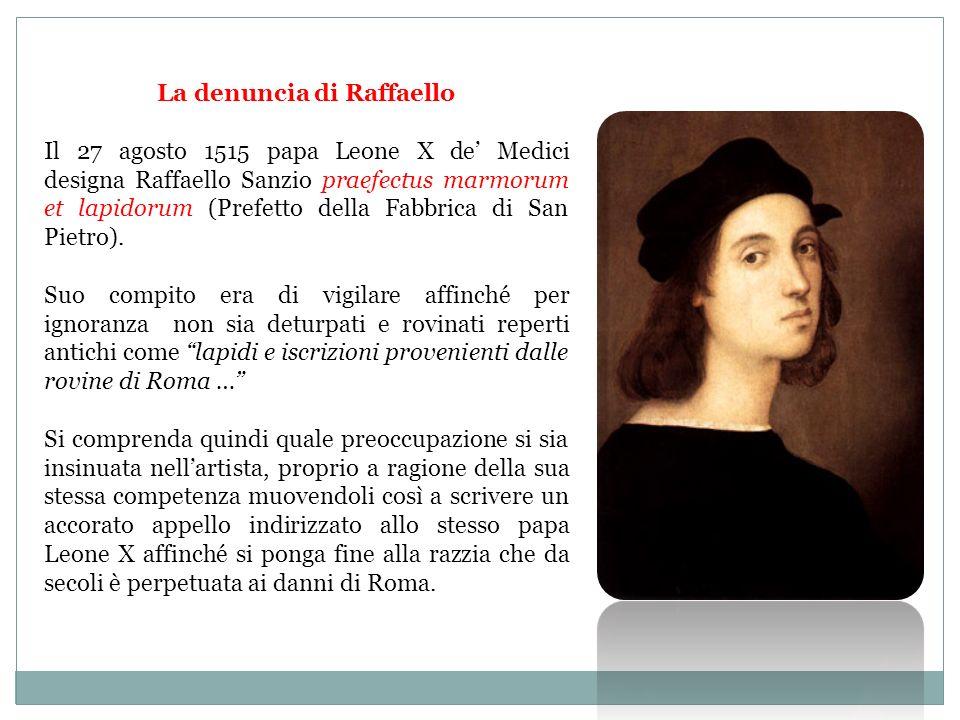 La denuncia di Raffaello Il 27 agosto 1515 papa Leone X de Medici designa Raffaello Sanzio praefectus marmorum et lapidorum (Prefetto della Fabbrica di San Pietro).