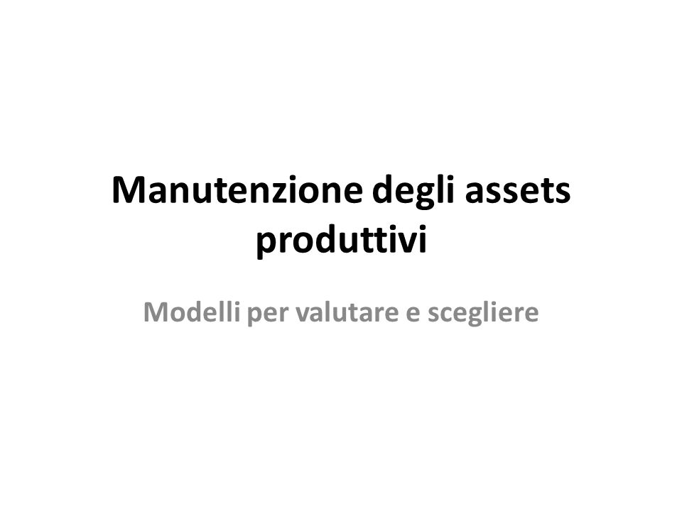 Manutenzione degli assets produttivi Modelli per valutare e scegliere