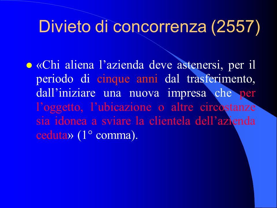 Divieto di concorrenza (2557) l E possibile ampliare il patto di non concorrenza, «purché non impedisca ogni attività professionale dellalienante» (2° c.).