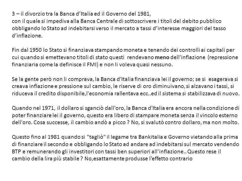 3 – il divorzio tra la Banca dItalia ed il Governo del 1981, con il quale si impediva alla Banca Centrale di sottoscrivere i titoli del debito pubblico obbligando lo Stato ad indebitarsi verso il mercato a tassi dinteresse maggiori del tasso dinflazione.