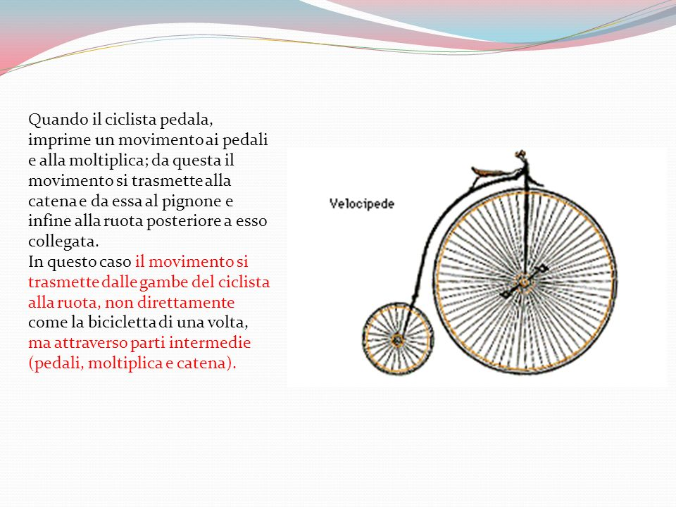 Quando il ciclista pedala, imprime un movimento ai pedali e alla moltiplica; da questa il movimento si trasmette alla catena e da essa al pignone e infine alla ruota posteriore a esso collegata.