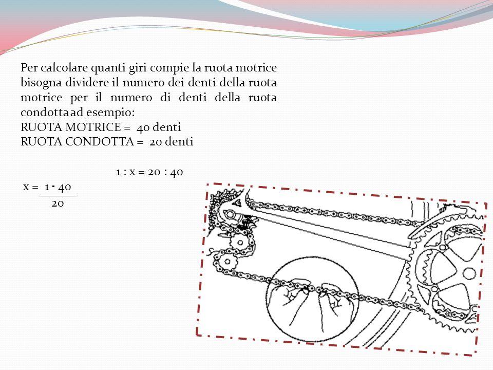 Per calcolare quanti giri compie la ruota motrice bisogna dividere il numero dei denti della ruota motrice per il numero di denti della ruota condotta ad esempio: RUOTA MOTRICE = 40 denti RUOTA CONDOTTA = 20 denti 1 : x = 20 : 40 x = 1 40 ______ 20