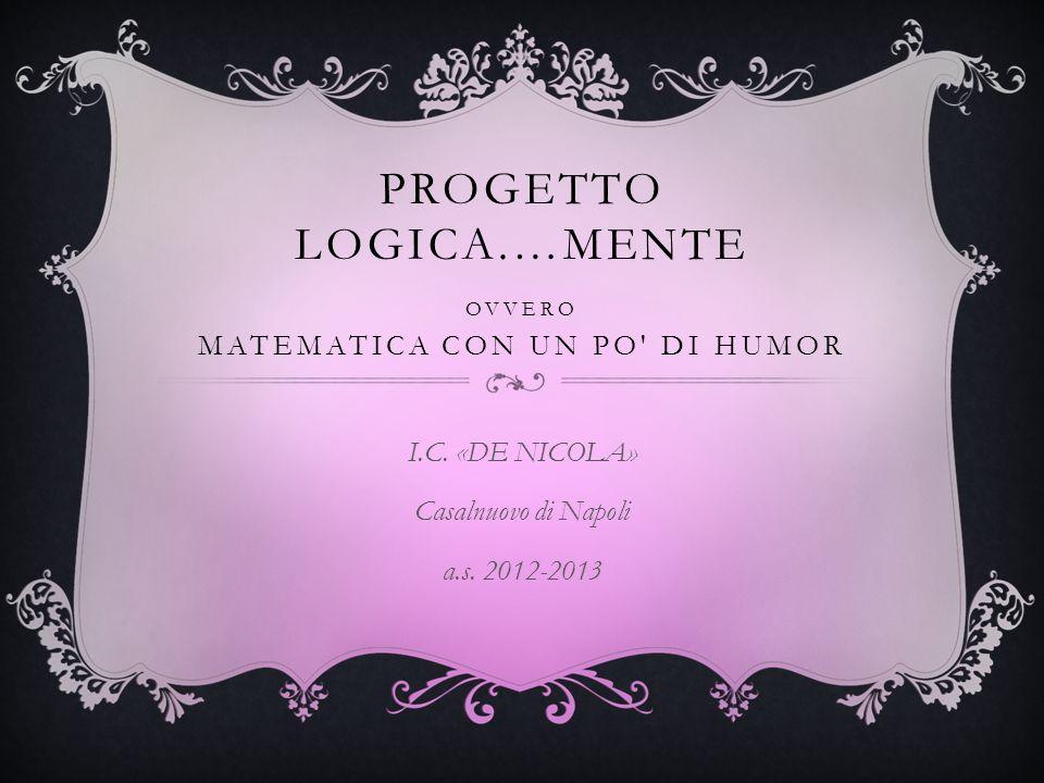 PROGETTO LOGICA.…MENTE OVVERO MATEMATICA CON UN PO' DI HUMOR I.C. «DE NICOLA» Casalnuovo di Napoli a.s. 2012-2013