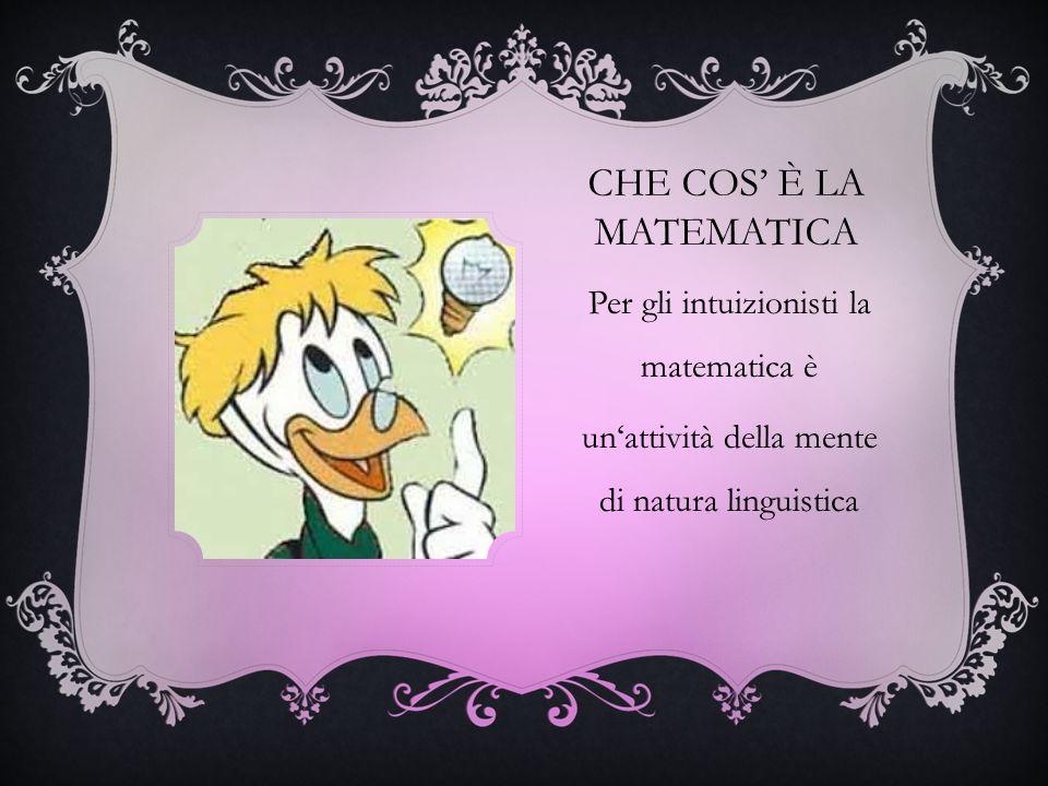 CHE COS È LA MATEMATICA Per gli intuizionisti la matematica è unattività della mente di natura linguistica
