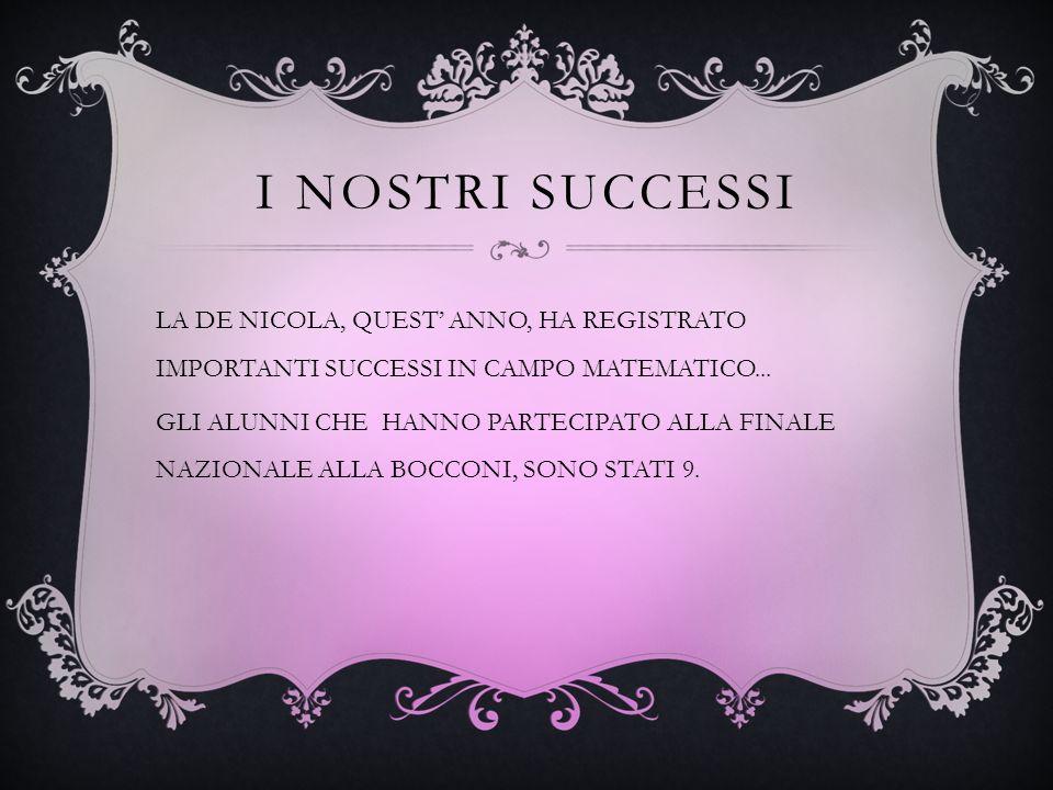 I NOSTRI SUCCESSI LA DE NICOLA, QUEST ANNO, HA REGISTRATO IMPORTANTI SUCCESSI IN CAMPO MATEMATICO... GLI ALUNNI CHE HANNO PARTECIPATO ALLA FINALE NAZI
