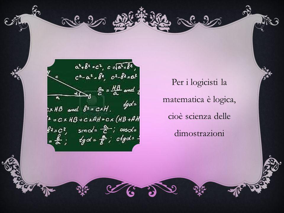 Per i logicisti la matematica è logica, cioè scienza delle dimostrazioni