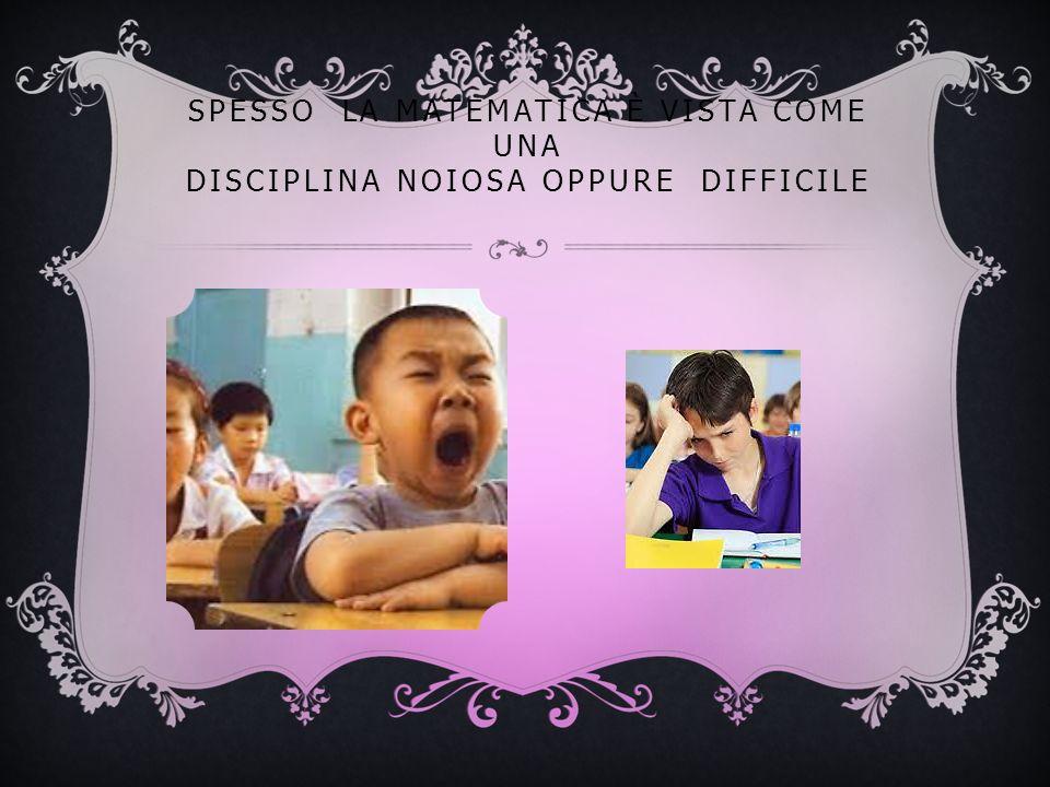 SPESSO LA MATEMATICA È VISTA COME UNA DISCIPLINA NOIOSA OPPURE DIFFICILE